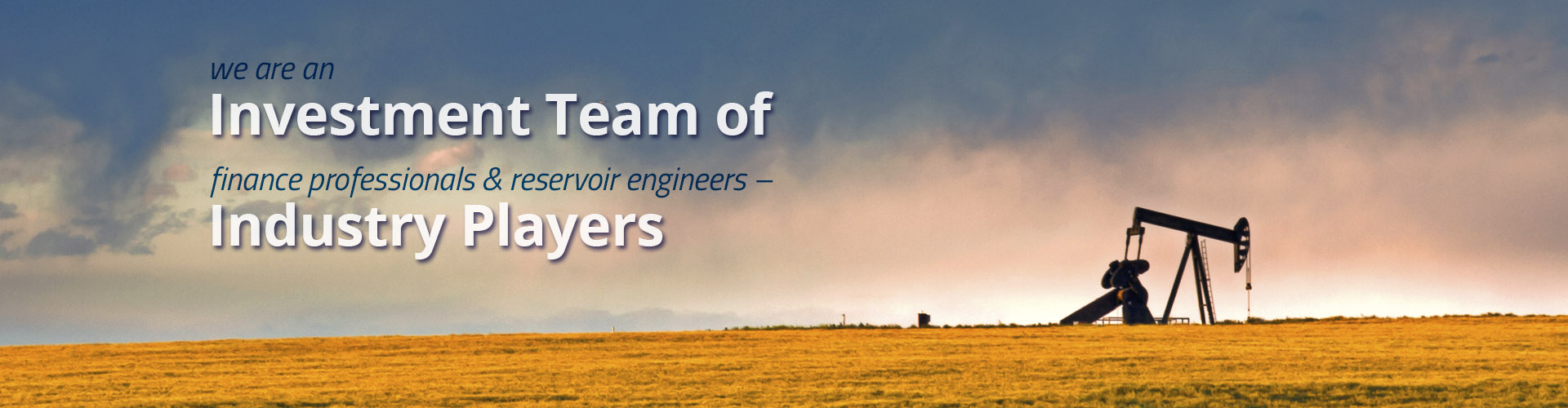 We are an investment team of financial professionals and reservoir engineers -- industry players
